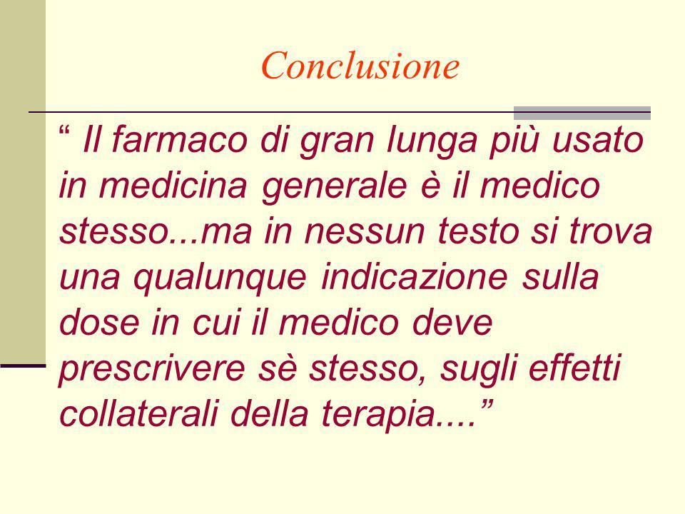 Conclusione Il farmaco di gran lunga più usato in medicina generale è il medico stesso...ma in nessun testo si trova una qualunque indicazione sulla dose in cui il medico deve prescrivere sè stesso, sugli effetti collaterali della terapia....