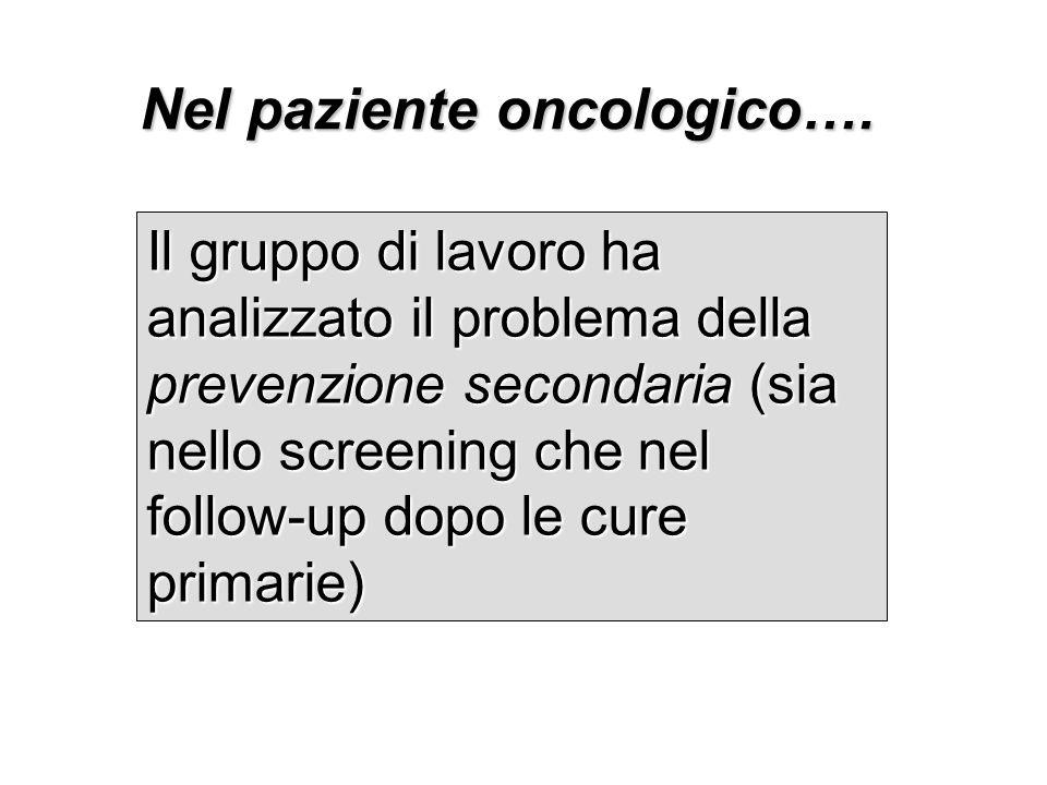 Nel paziente oncologico…. Il gruppo di lavoro ha analizzato il problema della prevenzione secondaria (sia nello screening che nel follow-up dopo le cu
