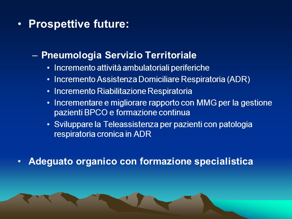Prospettive future: –Pneumologia Servizio Territoriale Incremento attività ambulatoriali periferiche Incremento Assistenza Domiciliare Respiratoria (A