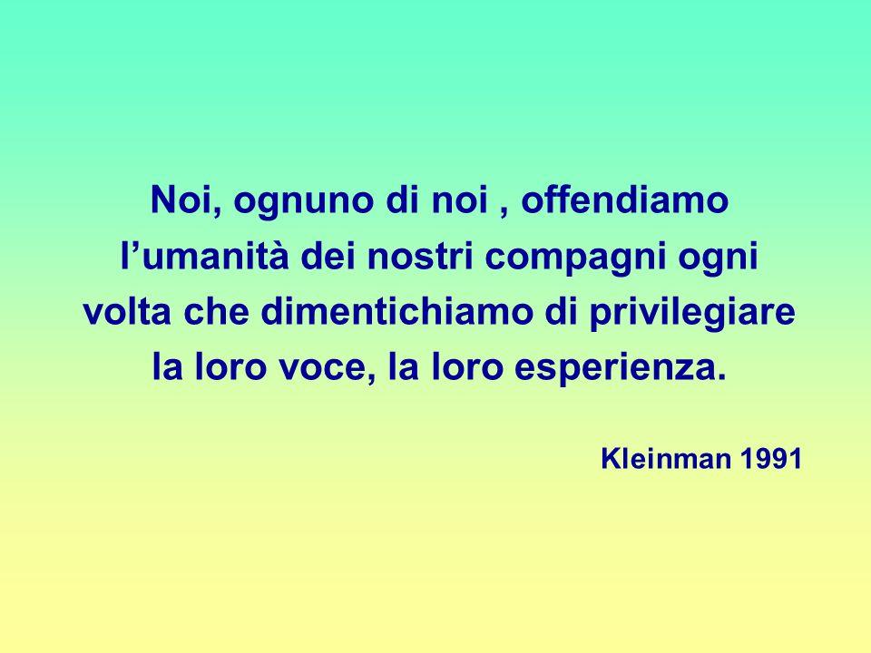Noi, ognuno di noi, offendiamo lumanità dei nostri compagni ogni volta che dimentichiamo di privilegiare la loro voce, la loro esperienza. Kleinman 19