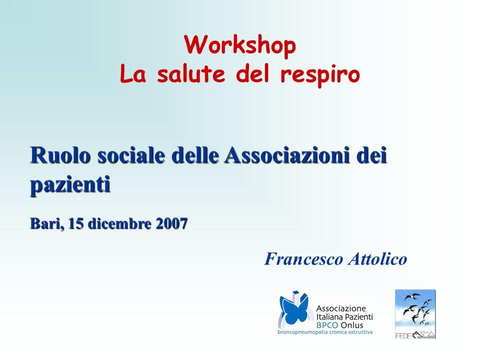 Workshop La salute del respiro Ruolo sociale delle Associazioni dei pazienti Bari, 15 dicembre 2007 Francesco Attolico