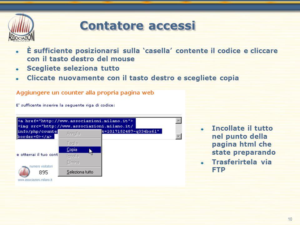 10 Contatore accessi È sufficiente posizionarsi sulla casella contente il codice e cliccare con il tasto destro del mouse Scegliete seleziona tutto Cliccate nuovamente con il tasto destro e scegliete copia Incollate il tutto nel punto della pagina html che state preparando Trasferirtela via FTP