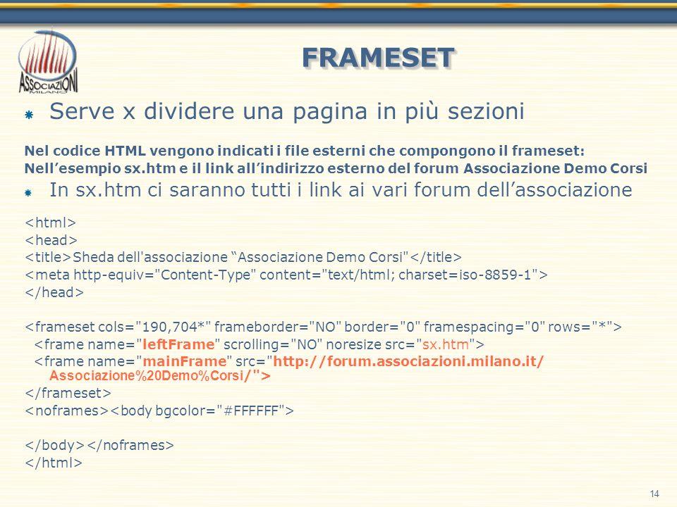 14 FRAMESETFRAMESET Serve x dividere una pagina in più sezioni Nel codice HTML vengono indicati i file esterni che compongono il frameset: Nellesempio