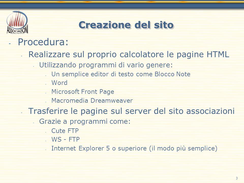 3 Creazione del sito - Procedura: - Realizzare sul proprio calcolatore le pagine HTML - Utilizzando programmi di vario genere: - Un semplice editor di testo come Blocco Note - Word - Microsoft Front Page - Macromedia Dreamweaver - Trasferire le pagine sul server del sito associazioni - Grazie a programmi come: - Cute FTP - WS - FTP - Internet Explorer 5 o superiore (il modo più semplice)