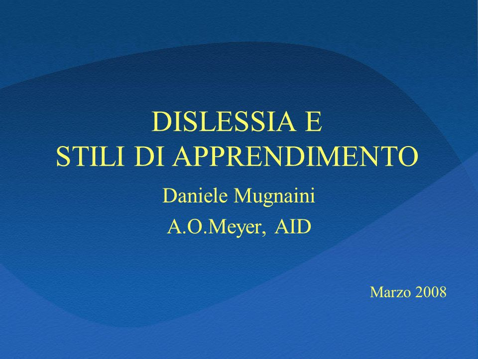 DISLESSIA E STILI DI APPRENDIMENTO Daniele Mugnaini A.O.Meyer, AID Marzo 2008
