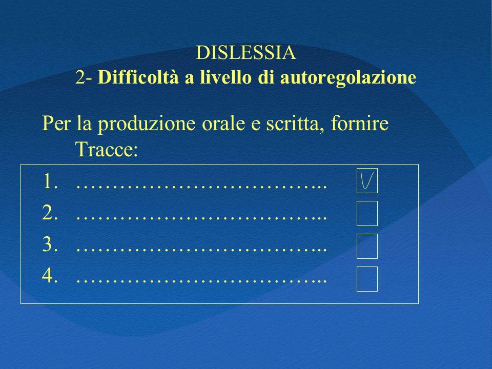 DISLESSIA 2- Difficoltà a livello di autoregolazione Per la produzione orale e scritta, fornire Tracce: 1.…………………………….. 2.…………………………….. 3.…………………………….
