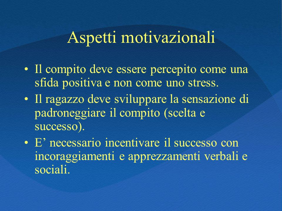 Aspetti motivazionali Il compito deve essere percepito come una sfida positiva e non come uno stress. Il ragazzo deve sviluppare la sensazione di padr