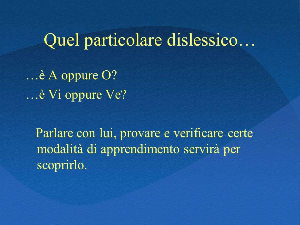 Quel particolare dislessico… …è A oppure O? …è Vi oppure Ve? Parlare con lui, provare e verificare certe modalità di apprendimento servirà per scoprir