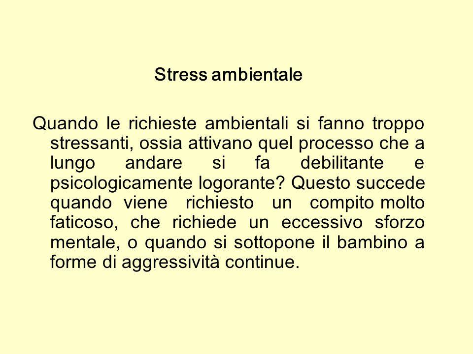 Stress ambientale Quando le richieste ambientali si fanno troppo stressanti, ossia attivano quel processo che a lungo andare si fa debilitante e psico
