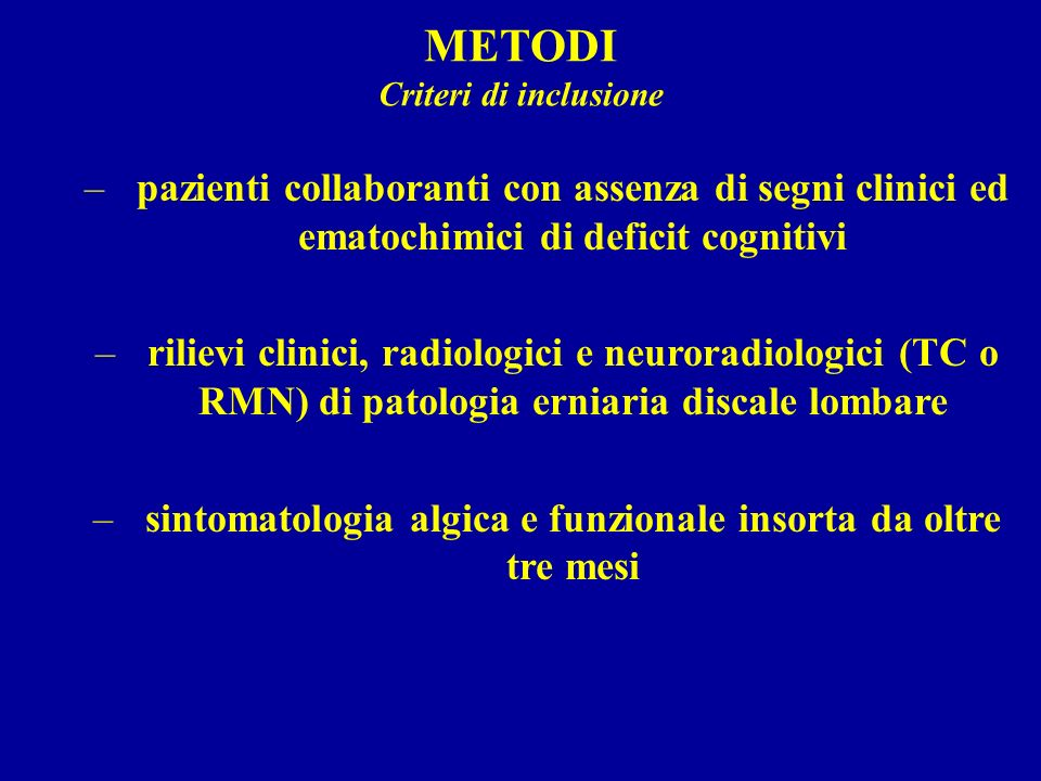 METODI Criteri di inclusione –pazienti collaboranti con assenza di segni clinici ed ematochimici di deficit cognitivi –rilievi clinici, radiologici e