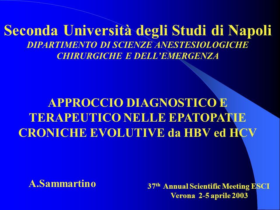 Seconda Università degli Studi di Napoli DIPARTIMENTO DI SCIENZE ANESTESIOLOGICHE CHIRURGICHE E DELLEMERGENZA APPROCCIO DIAGNOSTICO E TERAPEUTICO NELLE EPATOPATIE CRONICHE EVOLUTIVE da HBV ed HCV A.Sammartino 37 th Annual Scientific Meeting ESCI Verona 2-5 aprile 2003