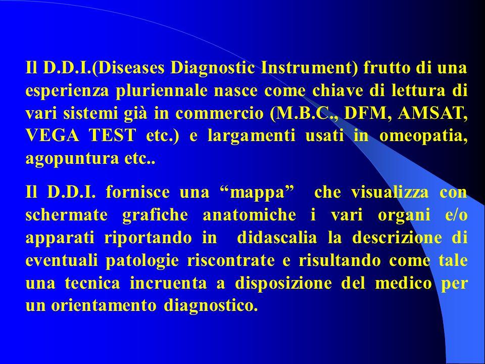 Il D.D.I.(Diseases Diagnostic Instrument) frutto di una esperienza pluriennale nasce come chiave di lettura di vari sistemi già in commercio (M.B.C., DFM, AMSAT, VEGA TEST etc.) e largamenti usati in omeopatia, agopuntura etc..