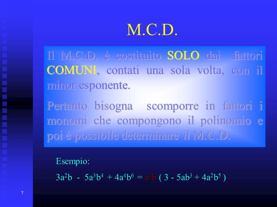 7 M.C.D. Il M.C.D. è costituito SOLO SOLO dai fattori COMUNI, COMUNI, contati una sola volta, con il minor esponente. Pertanto bisogna scomporre in fa