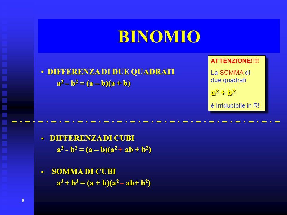 8 BINOMIO DIFFERENZA DI DUE QUADRATI a 2 a 2 – b2 b2 b2 b2 = (a – b)(a + b) DIFFERENZA DI CUBI a3 a3 a3 a3 - b3 b3 b3 b3 = (a – b)(a 2 b)(a 2 +ab + b2