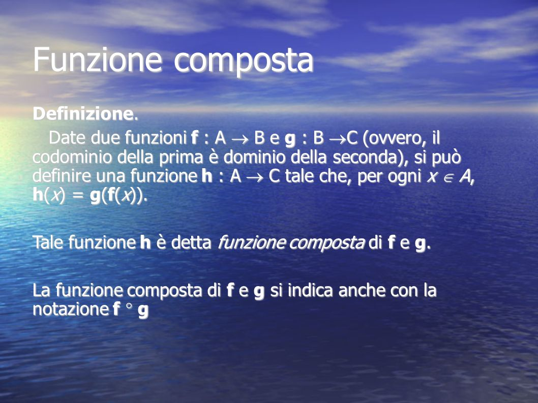 Funzione composta Definizione. Date due funzioni f : A B e g : B C (ovvero, il codominio della prima è dominio della seconda), si può definire una fun