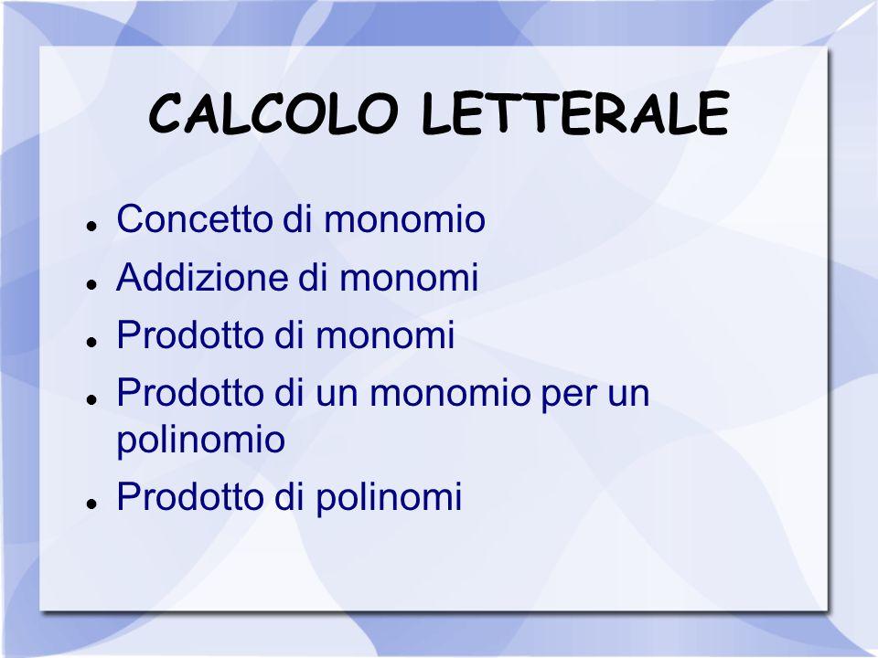 CALCOLO LETTERALE Concetto di monomio Addizione di monomi Prodotto di monomi Prodotto di un monomio per un polinomio Prodotto di polinomi