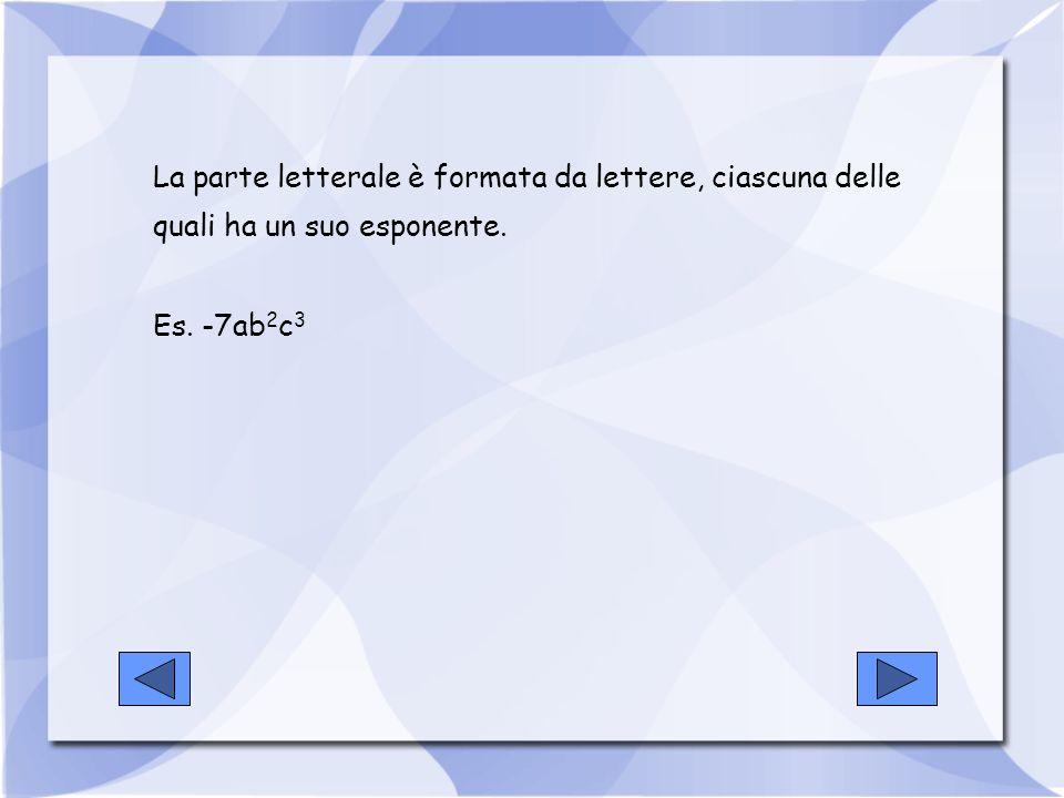 La parte letterale è formata da lettere, ciascuna delle quali ha un suo esponente. Es. -7ab 2 c 3