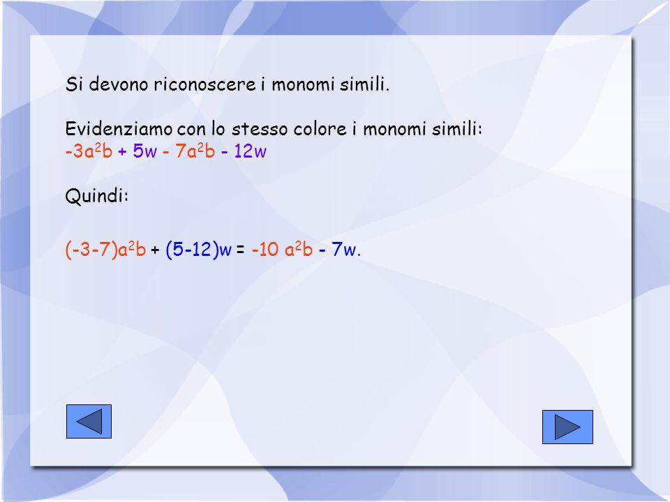 Si devono riconoscere i monomi simili. Evidenziamo con lo stesso colore i monomi simili: -3a 2 b + 5w - 7a 2 b - 12w Quindi: (-3-7)a 2 b + (5-12)w = -