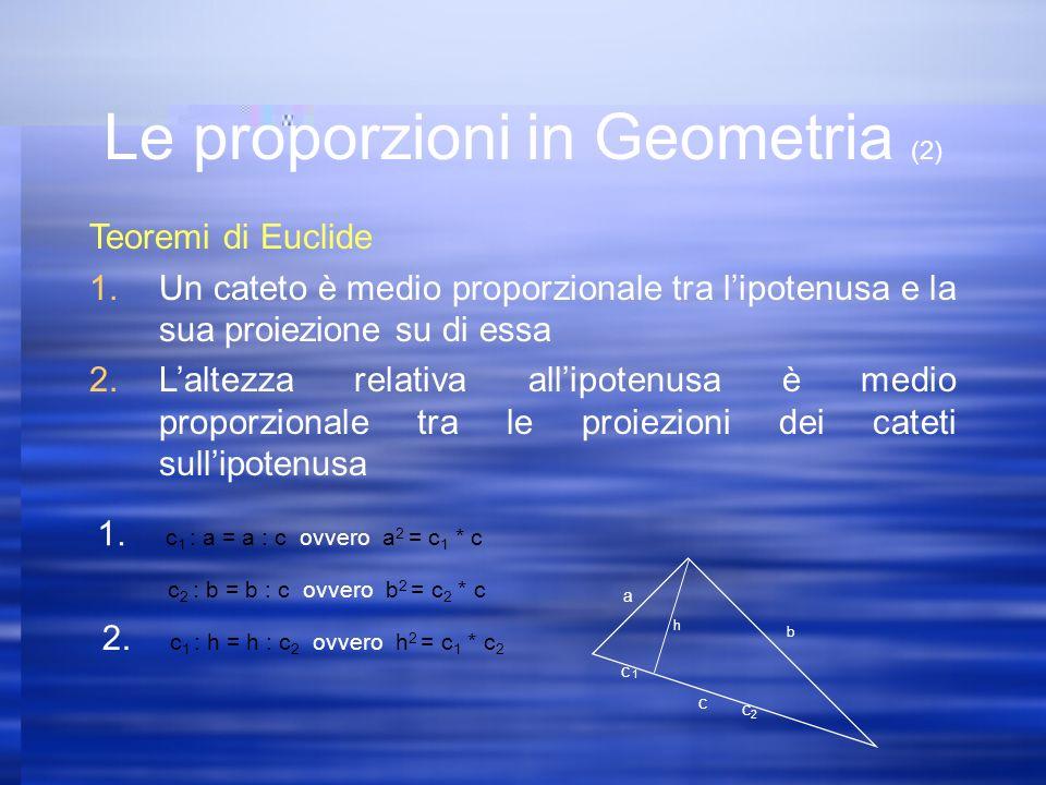 Teoremi di Euclide 1.Un cateto è medio proporzionale tra lipotenusa e la sua proiezione su di essa 2.Laltezza relativa allipotenusa è medio proporzionale tra le proiezioni dei cateti sullipotenusa a b c c 1 c2c2 h 1.