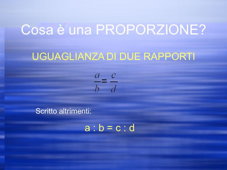 Cosa è una PROPORZIONE UGUAGLIANZA DI DUE RAPPORTI Scritto altrimenti: a : b = c : d