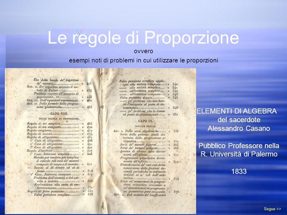 Le regole di Proporzione ovvero esempi noti di problemi in cui utilizzare le proporzioni ELEMENTI DI ALGEBRA del sacerdote Alessandro Casano Pubblico Professore nella R.