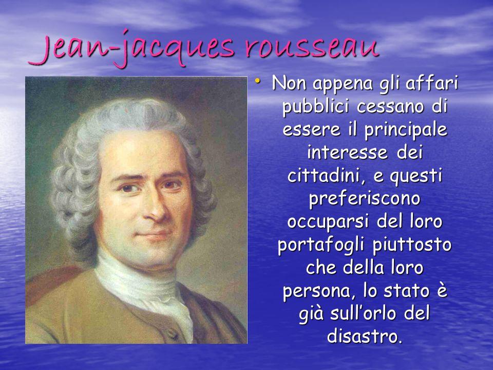 Jean-jacques rousseau Non appena gli affari pubblici cessano di essere il principale interesse dei cittadini, e questi preferiscono occuparsi del loro