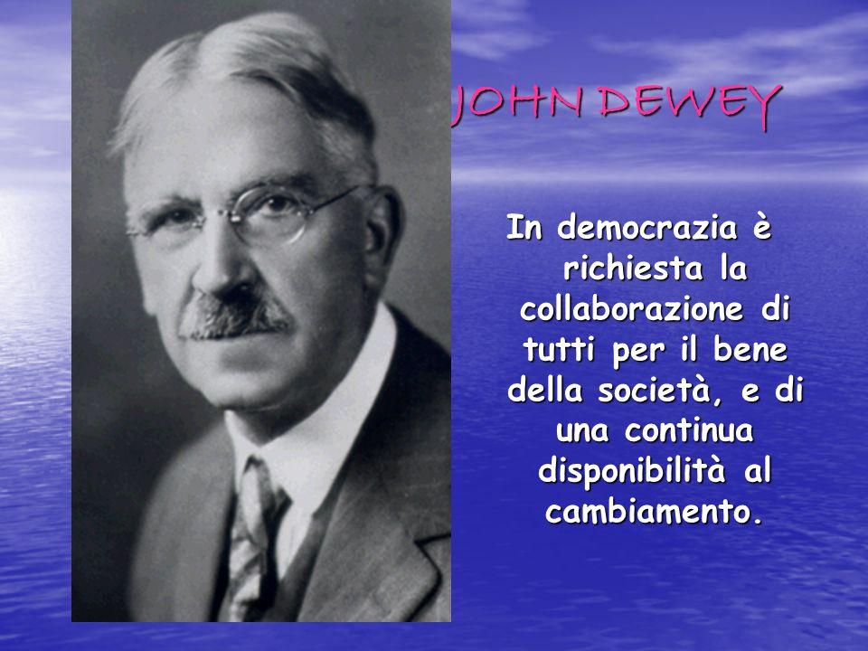 JOHN DEWEY In democrazia è richiesta la collaborazione di tutti per il bene della società, e di una continua disponibilità al cambiamento.