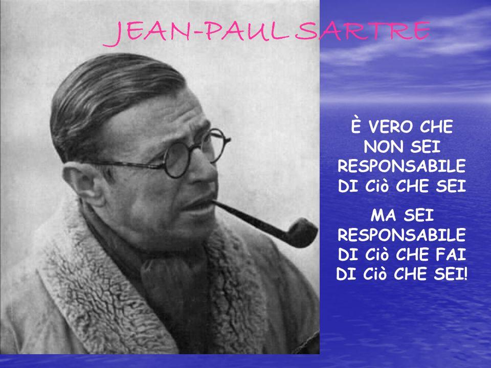 JEAN-PAUL SARTRE È VERO CHE NON SEI RESPONSABILE DI Ciò CHE SEI MA SEI RESPONSABILE DI Ciò CHE FAI DI Ciò CHE SEI!
