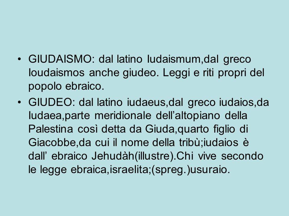 GIUDAISMO: dal latino Iudaismum,dal greco Ioudaismos anche giudeo. Leggi e riti propri del popolo ebraico. GIUDEO: dal latino iudaeus,dal greco iudaio
