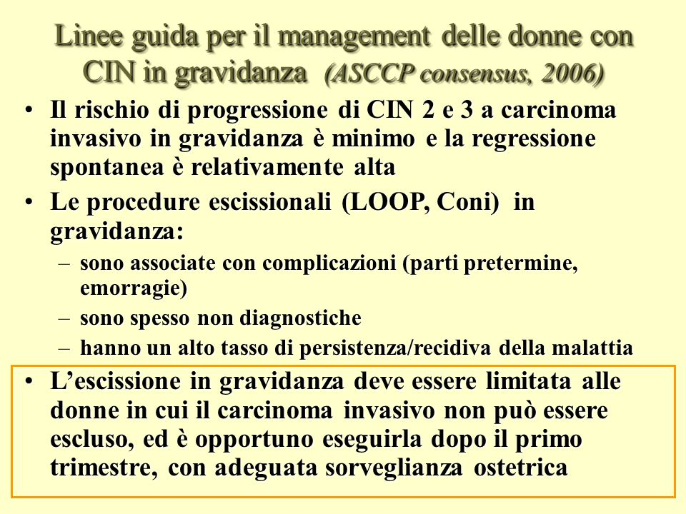 Linee guida per il management delle donne con CIN (ASCCP consensus, 2006) CIN 1 in gravidanza Il management raccomandato del CIN 1 in gravidanza è il follow-up senza trattamento (BII) Il management raccomandato del CIN 1 in gravidanza è il follow-up senza trattamento (BII) Il trattamento delle donne gravide con CIN 1 è inaccettabile (E II) Il trattamento delle donne gravide con CIN 1 è inaccettabile (E II)