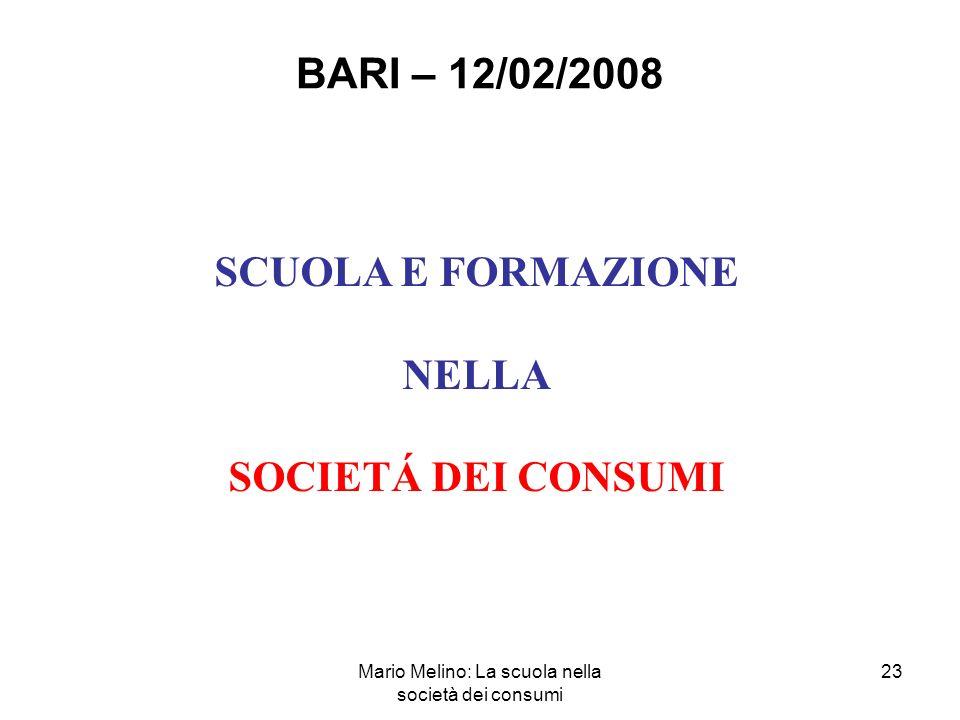 Mario Melino: La scuola nella società dei consumi 23 BARI – 12/02/2008 SCUOLA E FORMAZIONE NELLA SOCIETÁ DEI CONSUMI