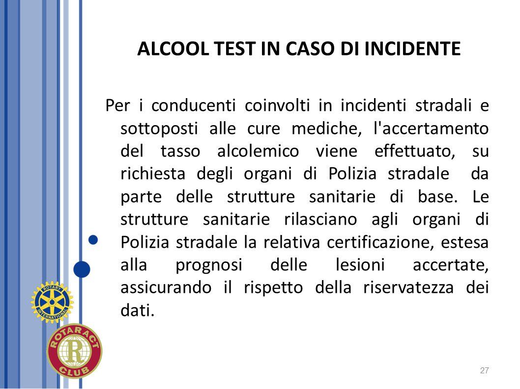 27 ALCOOL TEST IN CASO DI INCIDENTE Per i conducenti coinvolti in incidenti stradali e sottoposti alle cure mediche, l'accertamento del tasso alcolemi