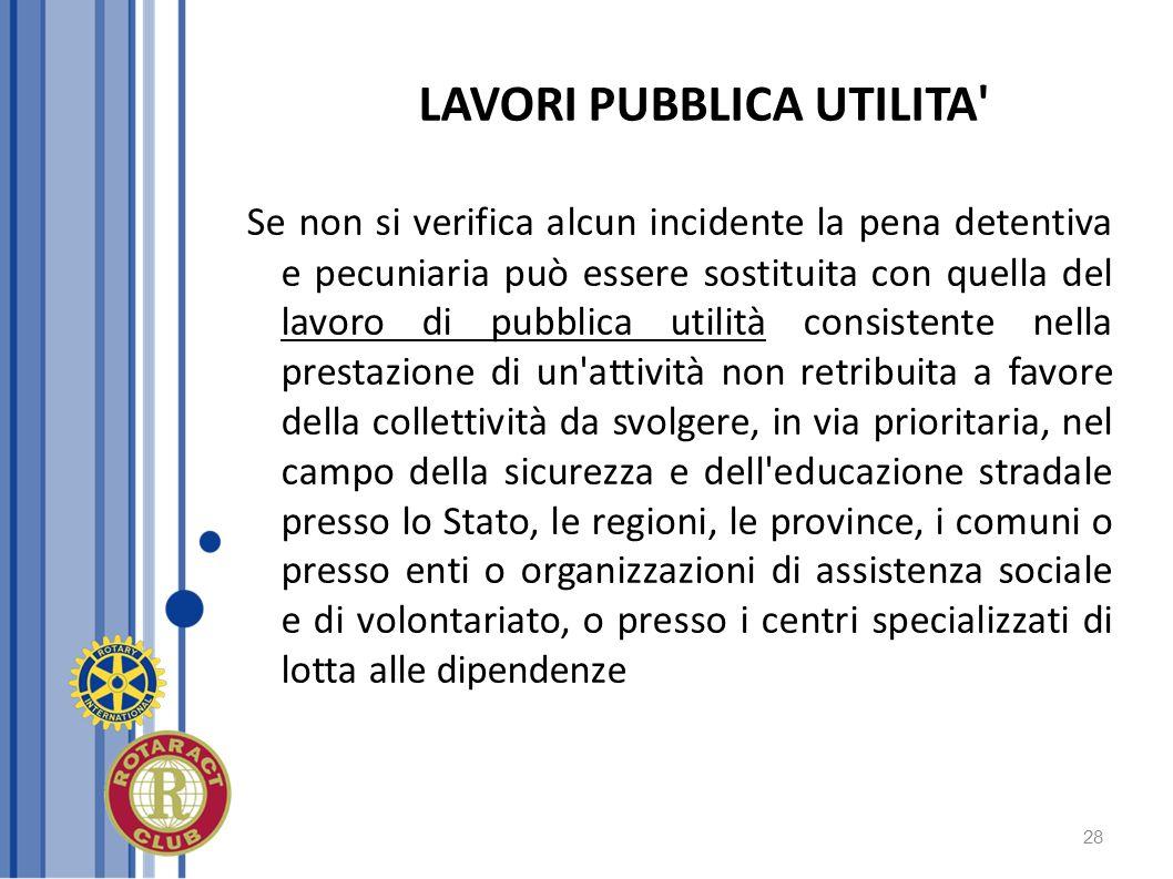 28 LAVORI PUBBLICA UTILITA' Se non si verifica alcun incidente la pena detentiva e pecuniaria può essere sostituita con quella del lavoro di pubblica