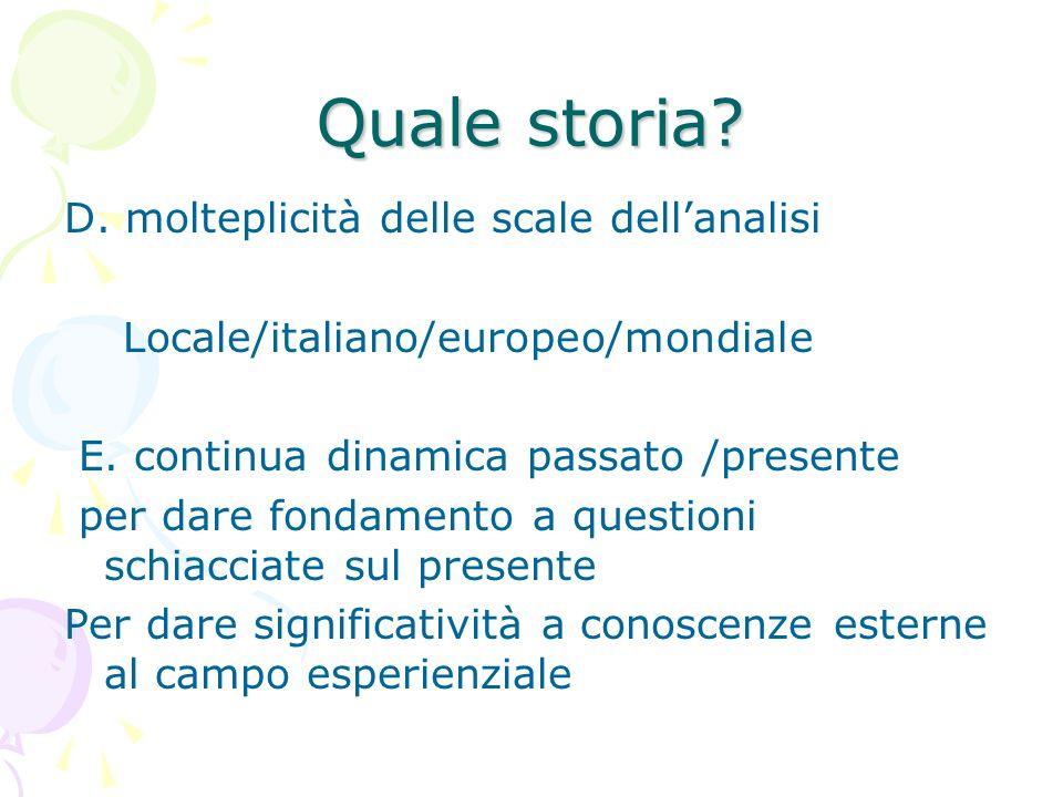 Quale storia? D. molteplicità delle scale dellanalisi Locale/italiano/europeo/mondiale E. continua dinamica passato /presente per dare fondamento a qu
