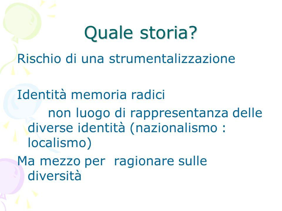Quale storia? Rischio di una strumentalizzazione Identità memoria radici non luogo di rappresentanza delle diverse identità (nazionalismo : localismo)