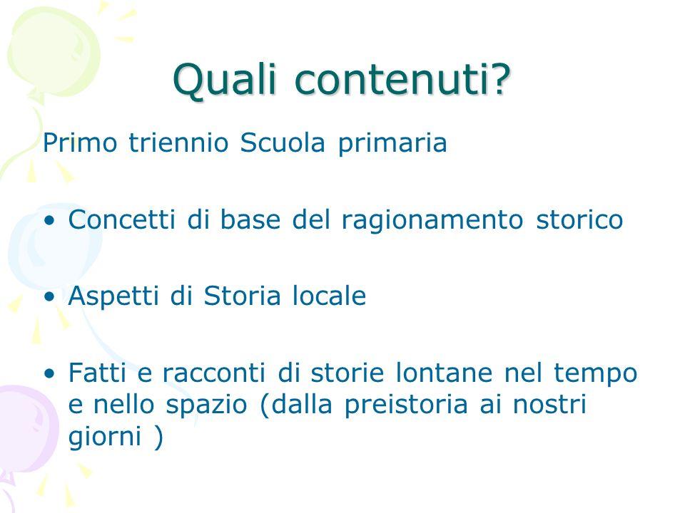 Quali contenuti? Primo triennio Scuola primaria Concetti di base del ragionamento storico Aspetti di Storia locale Fatti e racconti di storie lontane