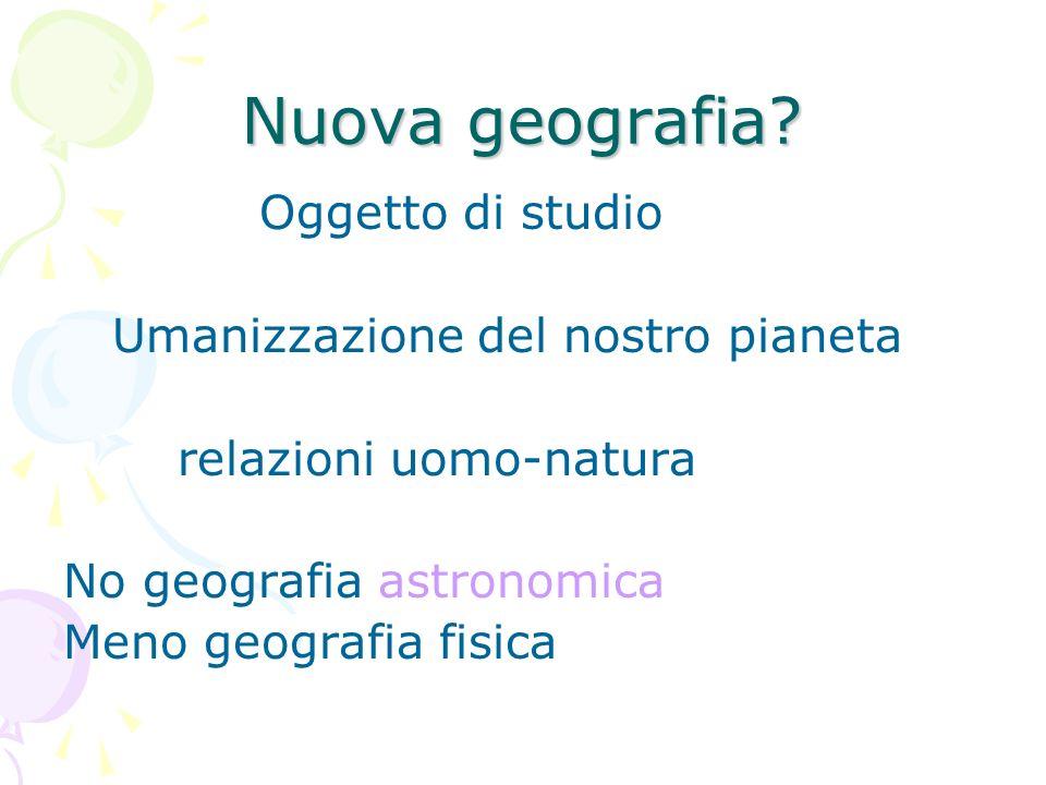 Nuova geografia? Oggetto di studio Umanizzazione del nostro pianeta relazioni uomo-natura No geografia astronomica Meno geografia fisica
