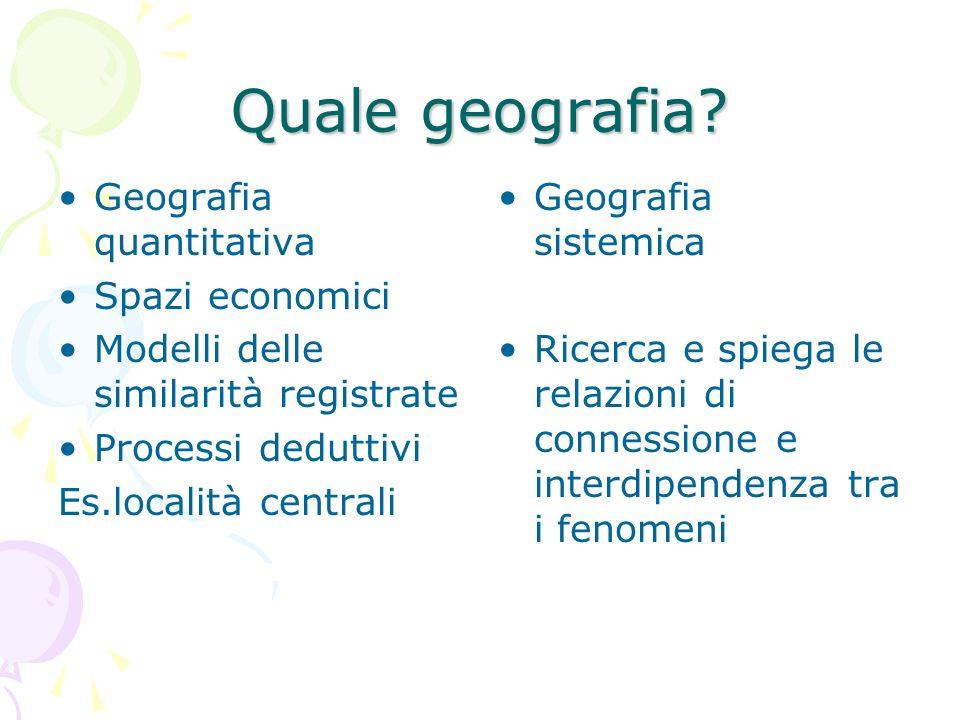 Quale geografia? Geografia quantitativa Spazi economici Modelli delle similarità registrate Processi deduttivi Es.località centrali Geografia sistemic