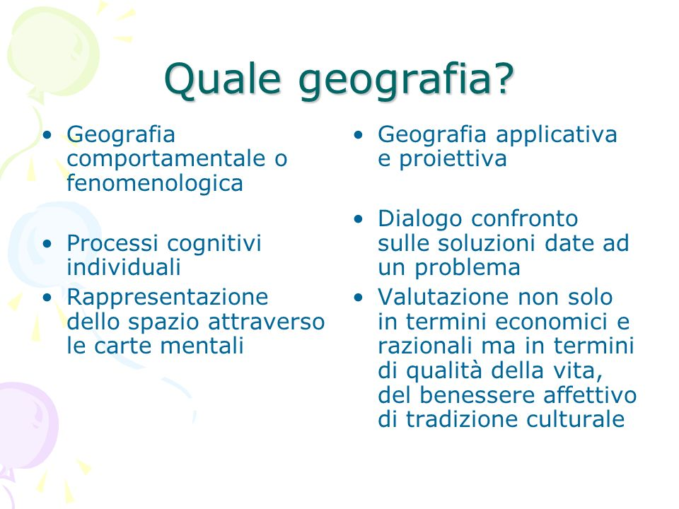 Quale geografia? Geografia comportamentale o fenomenologica Processi cognitivi individuali Rappresentazione dello spazio attraverso le carte mentali G