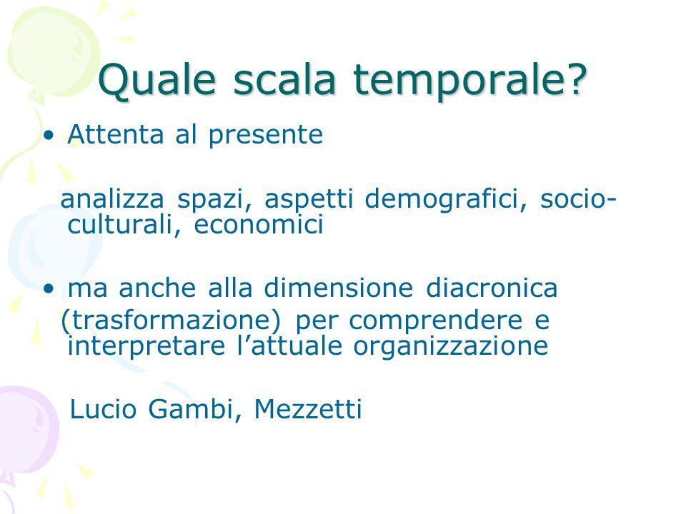 Quale scala temporale? Attenta al presente analizza spazi, aspetti demografici, socio- culturali, economici ma anche alla dimensione diacronica (trasf