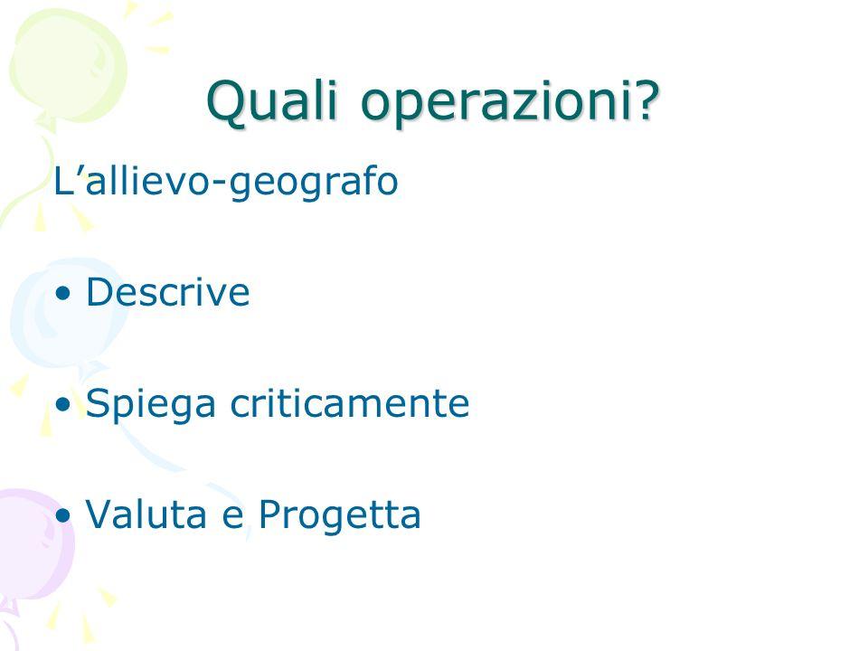 Quali operazioni? Lallievo-geografo Descrive Spiega criticamente Valuta e Progetta