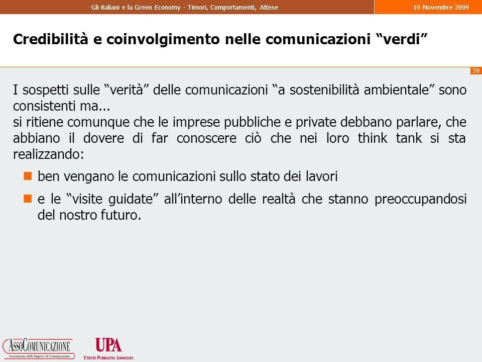 39 Gli italiani e la Green Economy - Timori, Comportamenti, Attese10 Novembre 2009 Credibilità e coinvolgimento nelle comunicazioni verdi I sospetti sulle verità delle comunicazioni a sostenibilità ambientale sono consistenti ma...