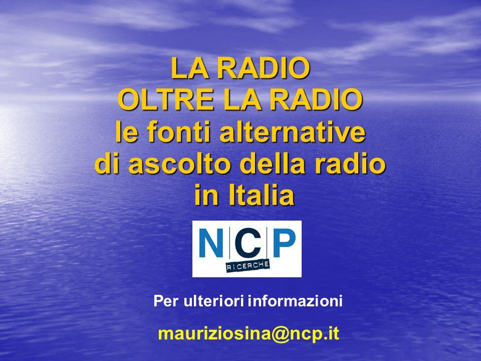 LA RADIO OLTRE LA RADIO le fonti alternative di ascolto della radio in Italia Per ulteriori informazioni mauriziosina@ncp.it