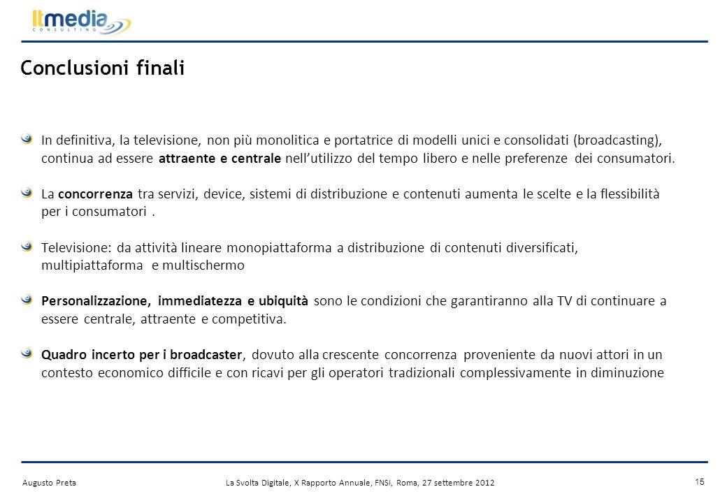 Augusto PretaLa Svolta Digitale, X Rapporto Annuale, FNSI, Roma, 27 settembre 2012 14 TV: il futuro è social Lesplosione dei social media può essere una minaccia per i broadcaster La visione della TV avviene sempre più parallelamente alluso di dispositivi portatili.