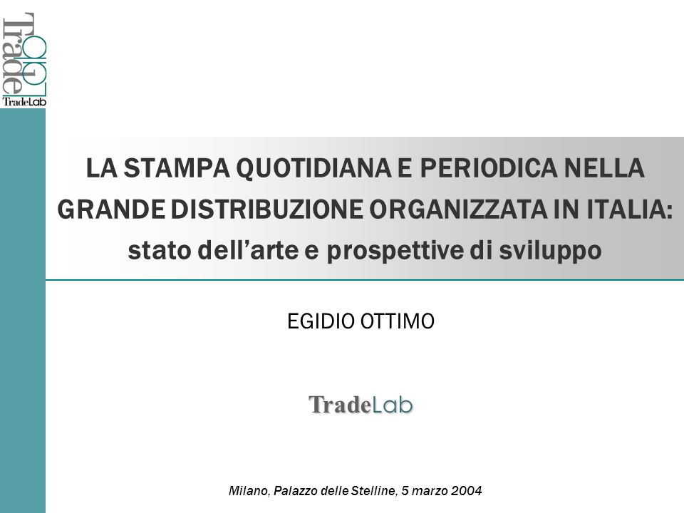 LA STAMPA QUOTIDIANA E PERIODICA NELLA GRANDE DISTRIBUZIONE ORGANIZZATA IN ITALIA: stato dellarte e prospettive di sviluppo EGIDIO OTTIMO Trade Lab Milano, Palazzo delle Stelline, 5 marzo 2004