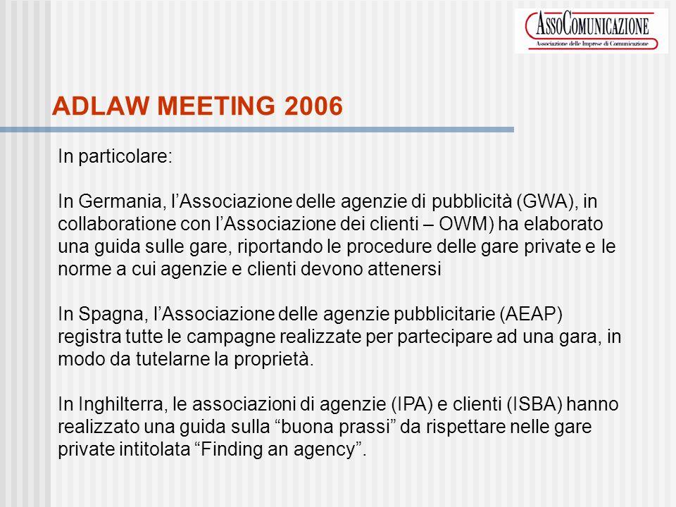 ADLAW MEETING 2006 In particolare: In Germania, lAssociazione delle agenzie di pubblicità (GWA), in collaboratione con lAssociazione dei clienti – OWM) ha elaborato una guida sulle gare, riportando le procedure delle gare private e le norme a cui agenzie e clienti devono attenersi In Spagna, lAssociazione delle agenzie pubblicitarie (AEAP) registra tutte le campagne realizzate per partecipare ad una gara, in modo da tutelarne la proprietà.