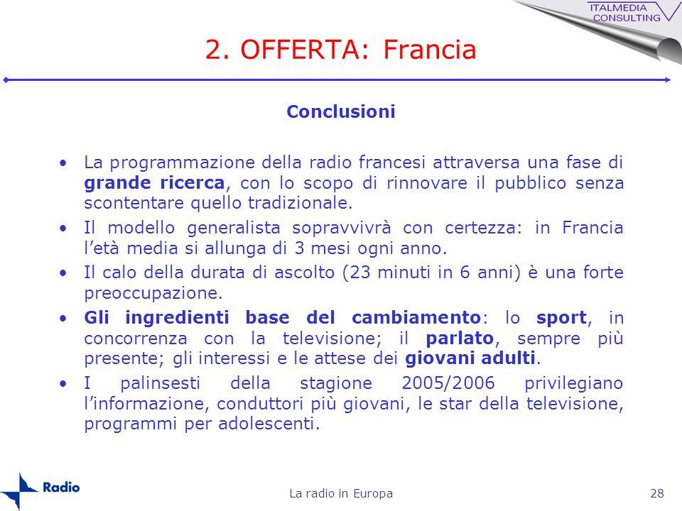 La radio in Europa28 2. OFFERTA: Francia Conclusioni La programmazione della radio francesi attraversa una fase di grande ricerca, con lo scopo di rin