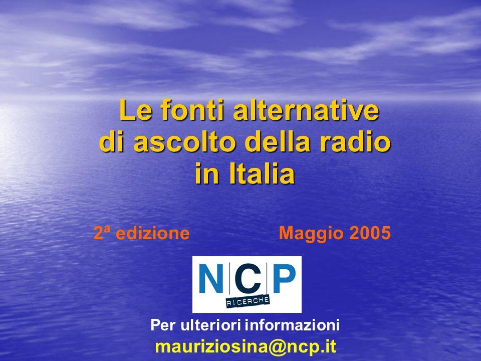 Le fonti alternative di ascolto della radio in Italia Le fonti alternative di ascolto della radio in Italia 2ª edizione Maggio 2005 Per ulteriori informazioni mauriziosina@ncp.it