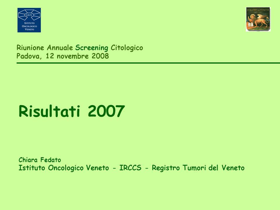 Riunione Annuale Screening Citologico Padova, 12 novembre 2008 Risultati 2007 Chiara Fedato Istituto Oncologico Veneto - IRCCS - Registro Tumori del Veneto