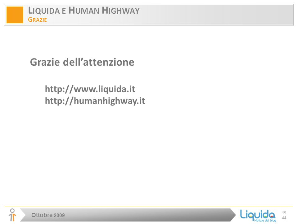 Ottobre 2009 19 44 L IQUIDA E H UMAN H IGHWAY G RAZIE Grazie dellattenzione http://www.liquida.it http://humanhighway.it